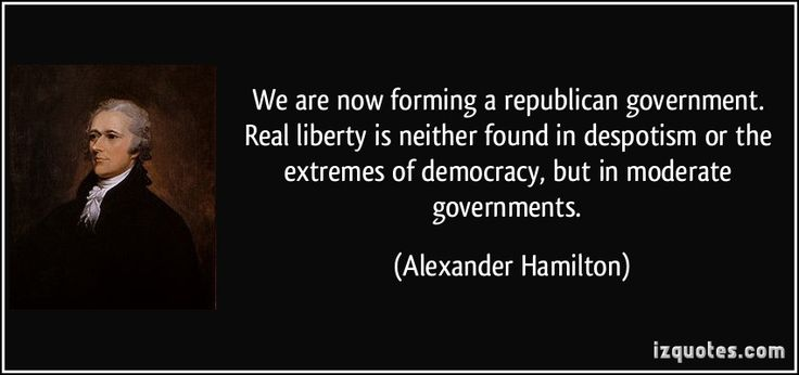 We are now forming a republican government. Real liberty is neither found in despotism or the extremes of democracy, but in moderate governments. (Alexander Hamilton) #quotes #quote #quotations #AlexanderHamilton