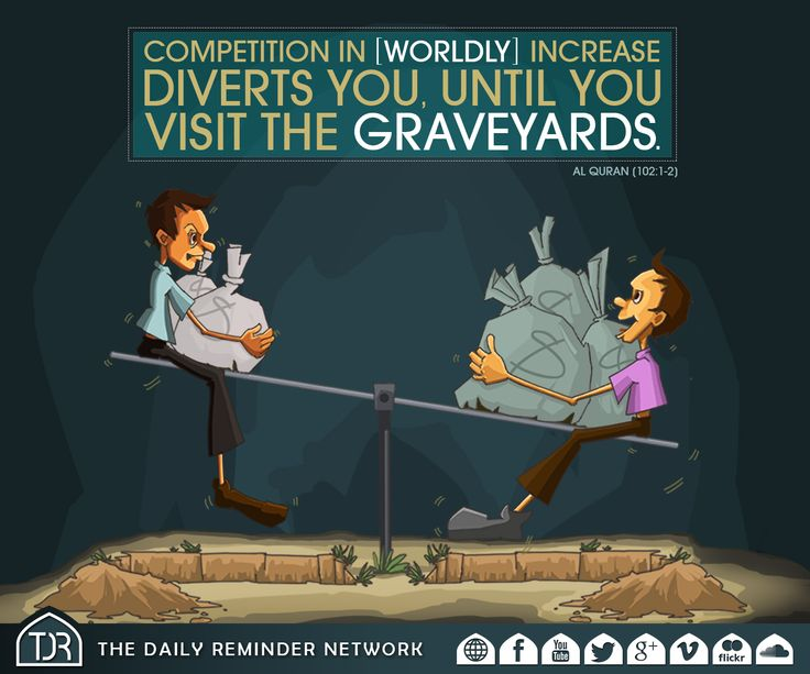 Competition in [worldly] increase diverts you, until you visit the graveyards. [102:1-2]