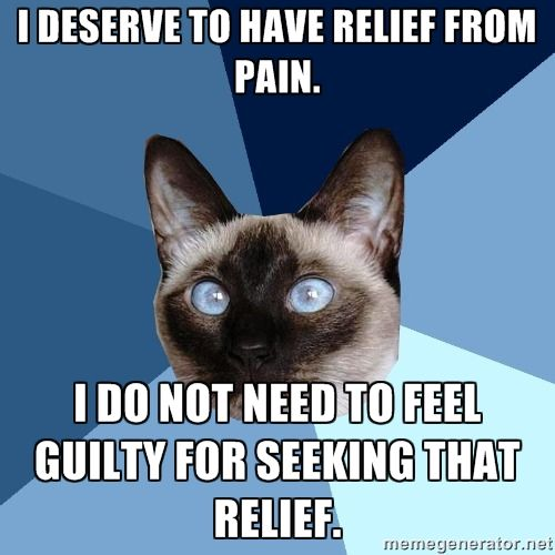 I do not need to be MADE to feel guilty for seeking relief from the pain. But that's what happens, now that restrictions on pain medications have been tightened so much. A lot of people with chronic pain are having difficulty getting pain meds.