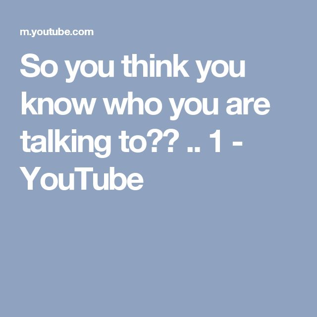 So you think you know who you are talking to??    .. 1 - YouTube