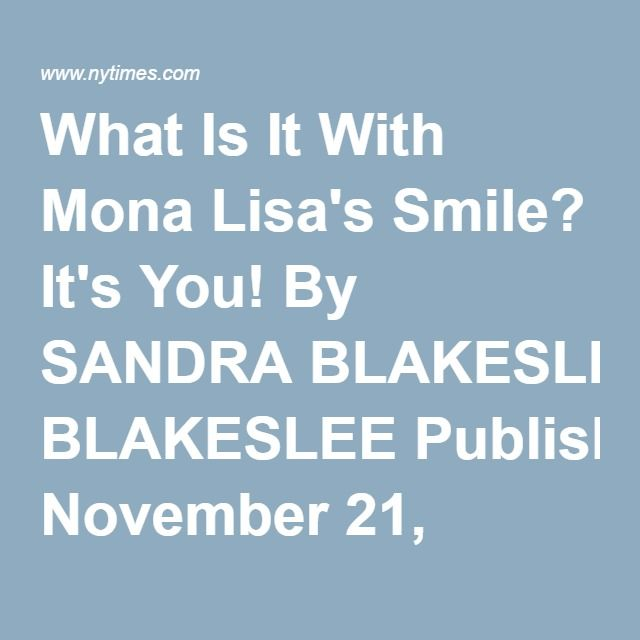 What Is It With Mona Lisa's Smile? It's You! By SANDRA BLAKESLEE Published: November 21, 2000 FACEBOOK TWITTER GOOGLE+ EMAIL SHARE PRINT REPRINTS Correction Appended For nearly 500 years, people have been gazing at Leonardo da Vinci's portrait of the Mona Lisa with a sense of bafflement.  First she is smiling. Then the smile fades. A moment later the smile returns only to disappear again. What is with this lady's face? How did the great painter capture such a mysterious expression and why…