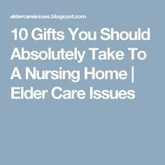 10 Gifts You Should Absolutely Take To A Nursing Home | Elder Care Issues