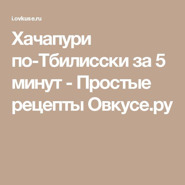 Хачапури по-Тбилисски за 5 минут - Простые рецепты Овкусе.ру