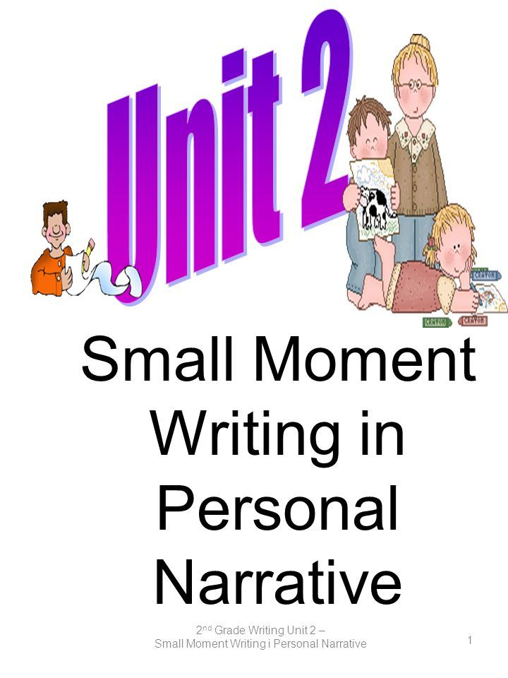 2 nd Grade Writing Unit 2 – Small Moment Writing i Personal Narrative 1 Small Moment Writing in Personal Narrative. - ppt download