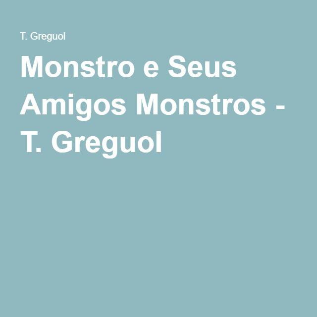 Monstro e Seus Amigos Monstros - T. Greguol