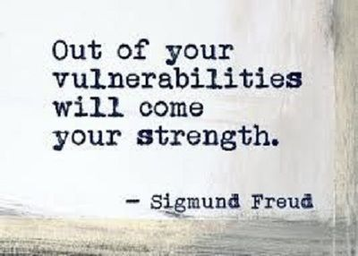 """""""Out of your vulnerabilities will come your strength."""" ~Sigmund Freus"""