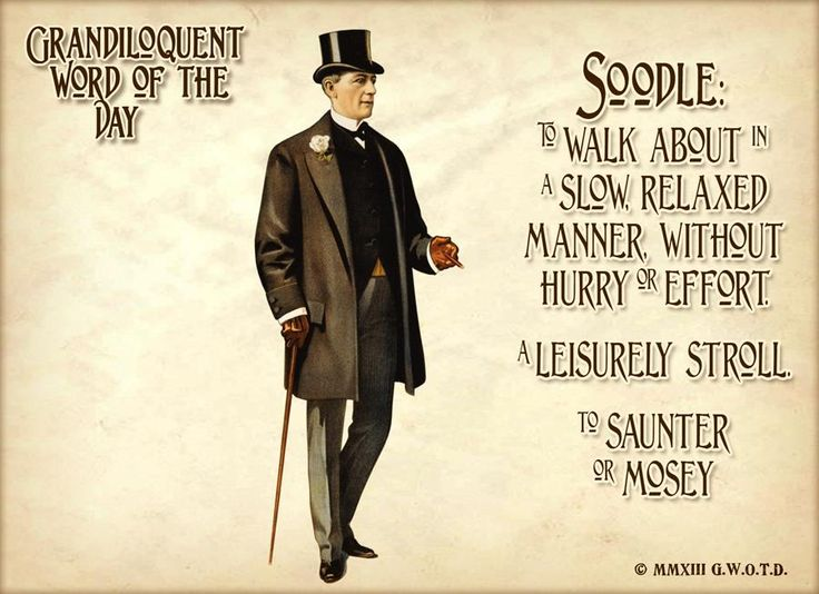 """Soodle (SOO•dul) Verb: -To walk slowly. -To walk or move in a leisurely manner. -To move in a relaxed or aimless way -To saunter or mosey.  Used in a sentence: """"Victoria and her inamorato du jour were fond of canoodling while soodling in plain view of any manque munz watchers."""""""