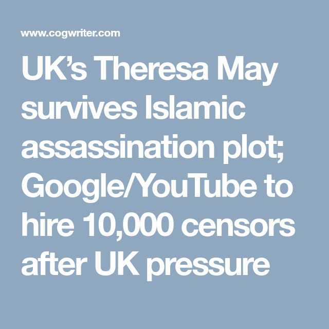 UK's Theresa May survives Islamic assassination plot; Google/YouTube to hire 10,000 censors after UK pressure
