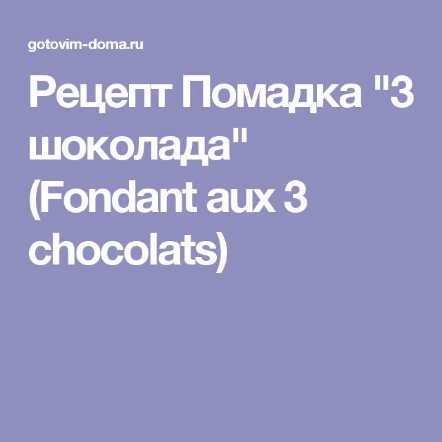 "Рецепт Помадка ""3 шоколада"" (Fondant aux 3 chocolats)"