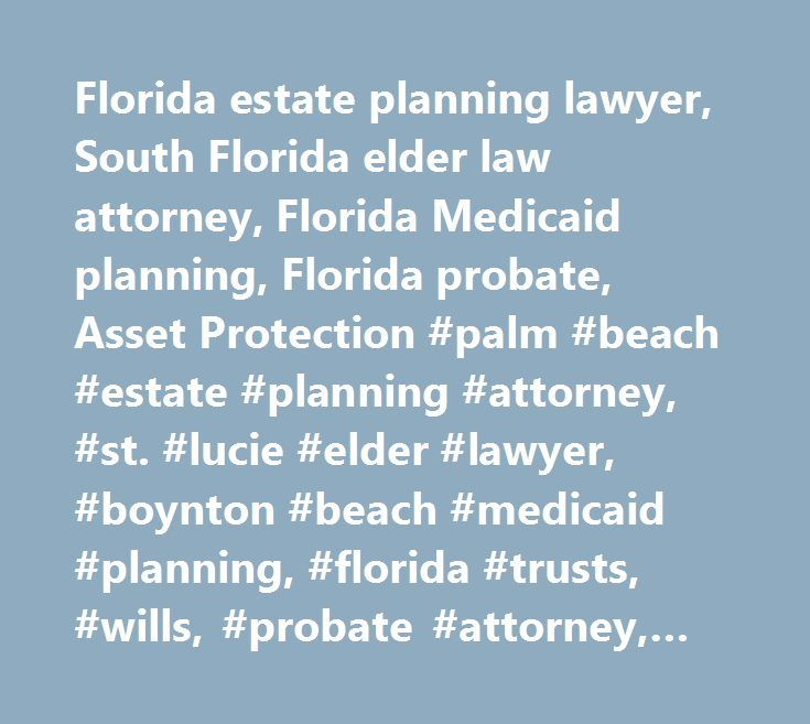 Florida estate planning lawyer, South Florida elder law attorney, Florida Medicaid planning, Florida probate, Asset Protection #palm #beach #estate #planning #attorney, #st. #lucie #elder #lawyer, #boynton #beach #medicaid #planning, #florida #trusts, #wills, #probate #attorney, #florida #elder #law, #florida #veterans #benefits #attorney, #trust #administration #lawyer, #port #st. #lucie #medicaid #eligibility, #boynton #beach #medicaid #applications #attorney, #martin #county #wills…