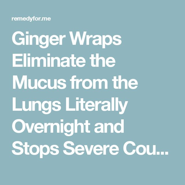 Ginger Wraps Eliminate the Mucus from the Lungs Literally Overnight and Stops Severe Coughing – Remedy For Me