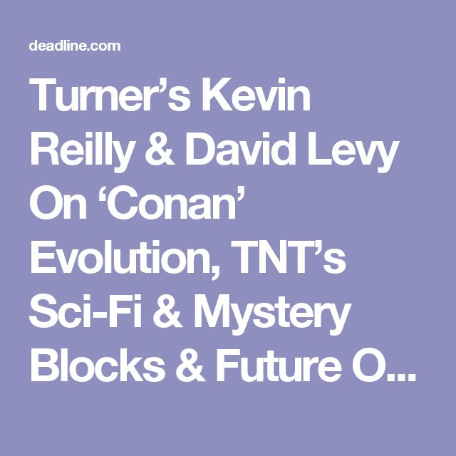 Turner's Kevin Reilly & David Levy On 'Conan' Evolution, TNT's Sci-Fi & Mystery Blocks & Future Of Reduced Ad Load Plan