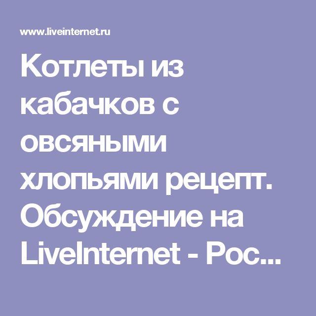 Котлеты из кабачков с овсяными хлопьями рецепт. Обсуждение на LiveInternet - Российский Сервис Онлайн-Дневников