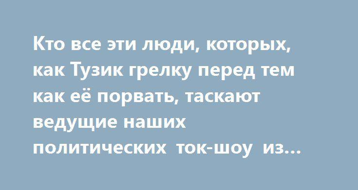 Кто все эти люди, которых, как Тузик грелку перед тем как её порвать, таскают ведущие наших политических ток-шоу из передачи в передачу? http://rusdozor.ru/2016/12/25/kto-vse-eti-lyudi-kotoryx-kak-tuzik-grelku-pered-tem-kak-eyo-porvat-taskayut-vedushhie-nashix-politicheskix-tok-shou-iz-peredachi-v-peredachu/  Насколько адекватно они представляют свои страны, этот щеголяющий российскими жаргонными словечками и пословицами Майкл Бом или Вячеслав Ковтун с вечно перекошенным сатанинской ухмылкой…