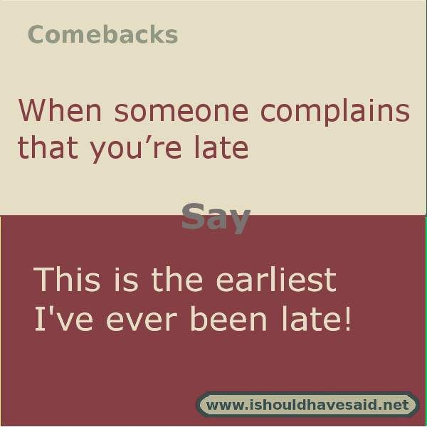 If someone complains that you are late, use this fun comeback. Check out our top ten comeback lists. | www.ishouldhavesaid.net