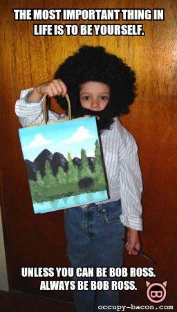 Always be Bob Ross...thanks Jenna for pinning that now I've gotta look up Bob Ross videos for a laugh