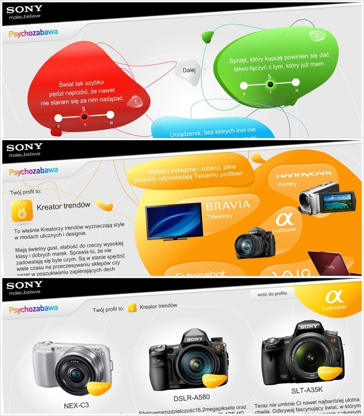 In 2008, we have created for Sony an application called Psychotest, which is available on the website www.Sony.pl and helps users to  define their needs and preferences regarding Sony's products, by answering 15 simple questions. Depending on the answers, users were classified into 6 personality profiles, which were assigned to specific products. In 2010 we created an universal version of the application that can be used on other markets that Sony is operating.