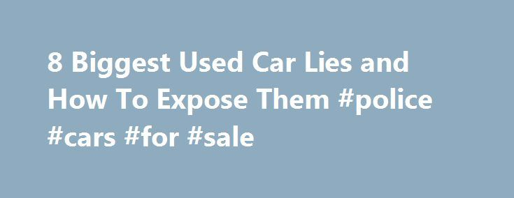 8 Biggest Used Car Lies and How To Expose Them #police #cars #for #sale http://cars.remmont.com/8-biggest-used-car-lies-and-how-to-expose-them-police-cars-for-sale/  #used car online # 8 Biggest Used Car Lies and How To Expose Them NEW YORK (MainStreet ) — Used car buying is a high-stakes game of trust and confidence that can leave buyers on their backsides and sellers empty-handed if there's a shred of concern. The average American car has been on the road…The post 8 Biggest Used Car Lies…