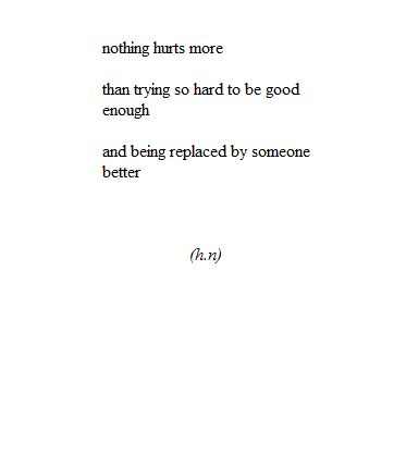 Nothing hurts more than trying so hard to be good enough and being replaced by someone better