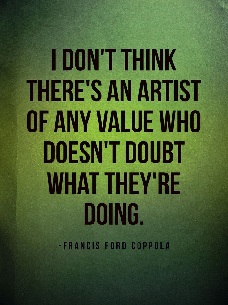 I don't think there's an artist of any value who doesn't doubt what they're doing. #writer