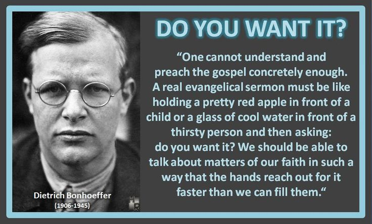 """DO YOU WANT IT? Dietrich Bonhoeffer (1906-1945) """"One cannot understand and preach the gospel concretely enough. A real evangelical sermon must be like holding a pretty red apple in front of a child or a glass of cool water in front of a thirsty person and then asking: do you want it? We should be able to talk about matters of our faith in such a way that the hands reach out for it faster than we can fill them. www.HymnRevival.com"""
