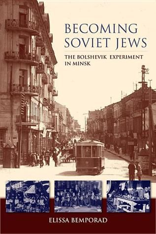 Becoming Soviet Jews: The Bolshevik Experiment in Minsk by Elissa Bemporad