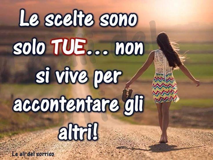 Le scelte sono solo TUE... non si vive per accontentare gli altri! #frasi
