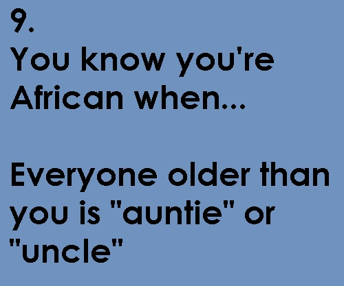 "You know you're African when ... Or your kids call everyone ""auntie"" and ""uncle"" even if they've never met them before."