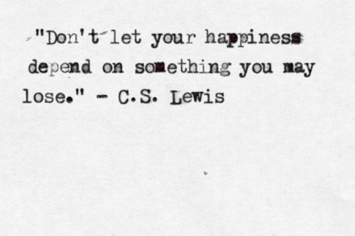 don't let your happiness depend on something you may lose. (c.s. lewis).