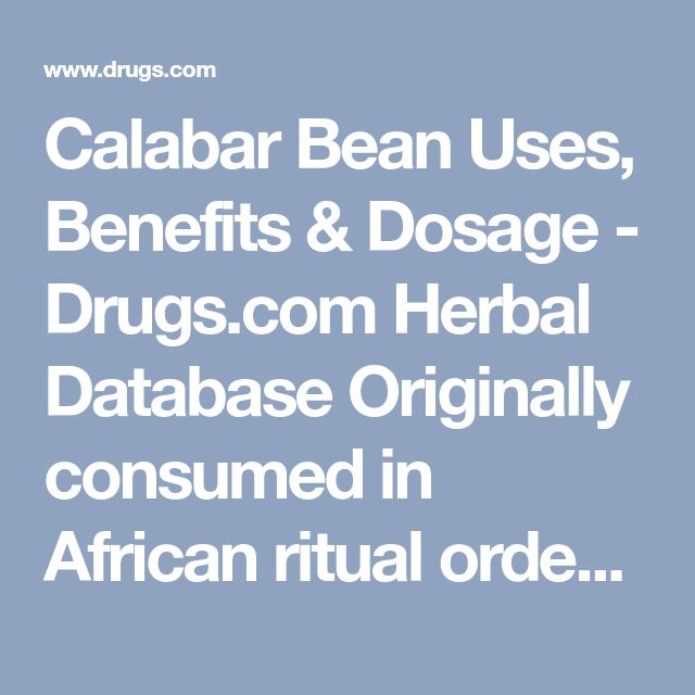 Calabar Bean Uses, Benefits & Dosage - Drugs.com Herbal Database  Originally consumed in African ritual ordeals which killed many subjects, the bean produces alkaloids clinically used to contract the pupil, manage ocular pressure in glaucoma, reverse toxicity of certain other drugs, and treat myasthenia gravis.