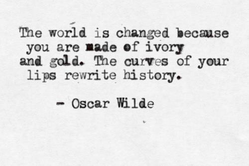 our words shape history: Rewrit History, Oscars Wild Tattoo, Lips Rewrit, The Curves Of Your Lips, Gold Quotes, Pictures Of Dorian Gray Quotes, Quotabl Quotes, Changing Quotes Oscars Wild, Oscar Wilde