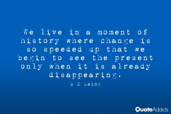 We live in a moment of history where change is so by R D Laing ...