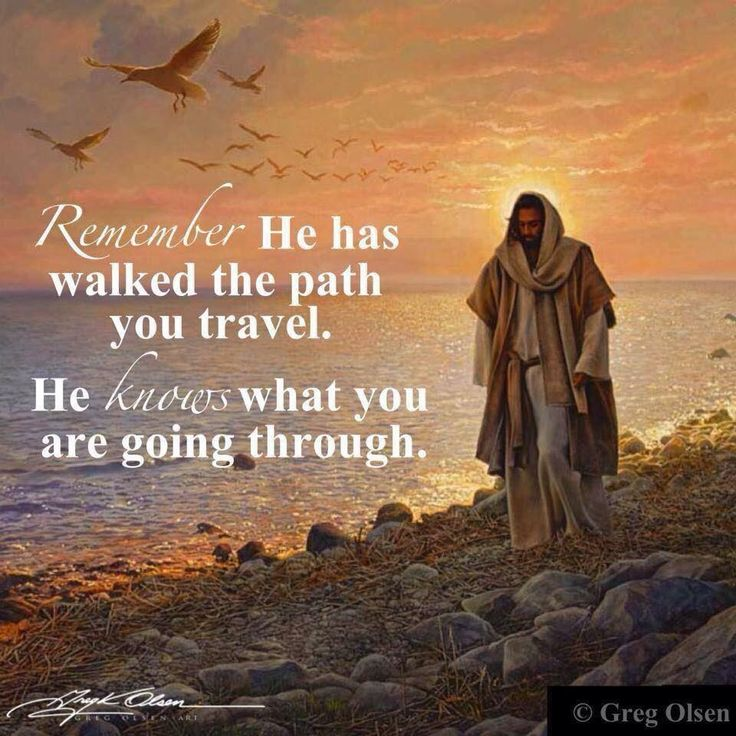 Remember he has walked the path you travel. He knows what you are going through.