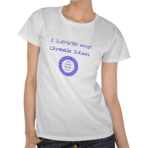 I love my Greek man T-shirt - http://www.zazzle.co.uk/thegreekwivesclub