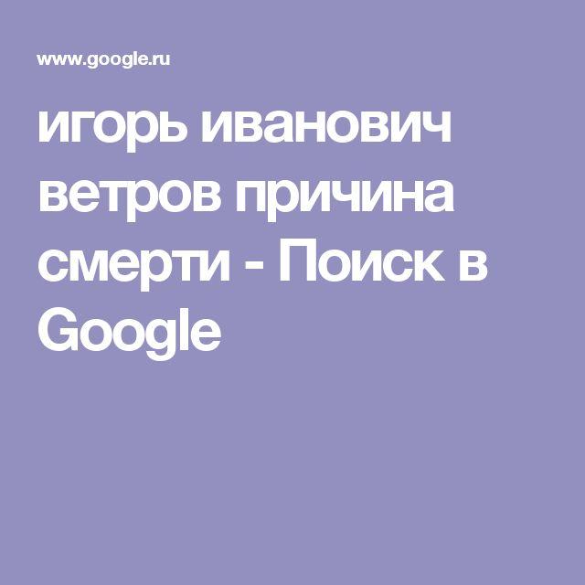 игорь иванович ветров причина смерти - Поиск в Google