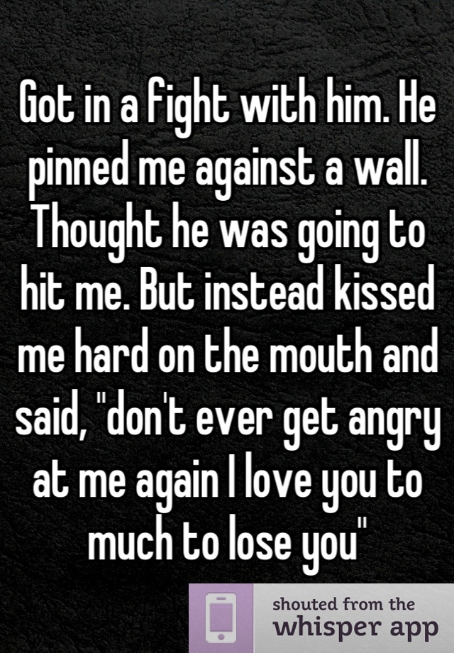 """Got in a fight with him. He pinned me against a wall. Thought he was going to hit me. But instead kissed me hard on the mouth and said, """"don't eve…"""