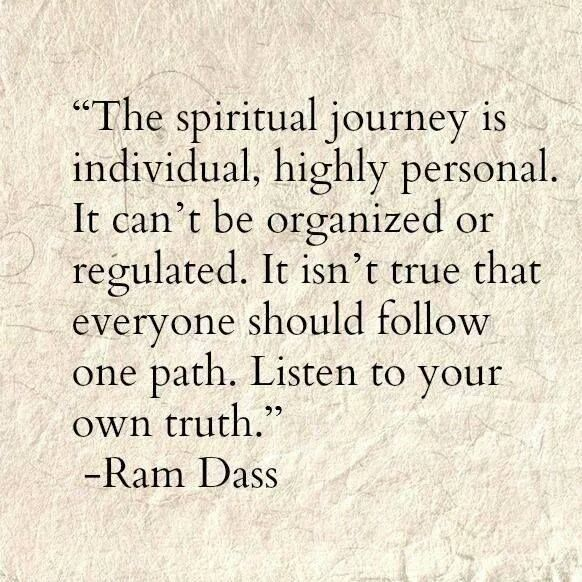 quotes. wisdom. advice. life lessons.. The spiritual journey is individual, highly personal. It can't be organized or regulated. It isn't true that everyone should follow one path. Listen to your own truth. — Ram Dass
