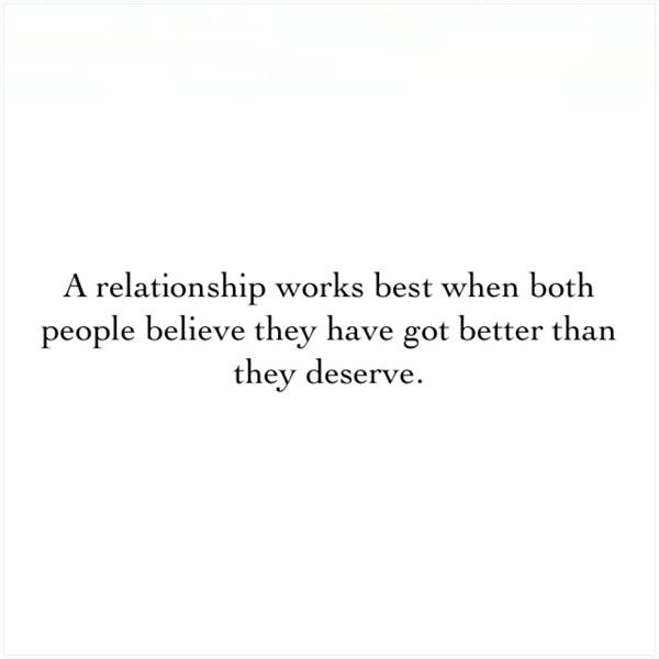 A relationship works best when both people believe they have got better than they deserve.