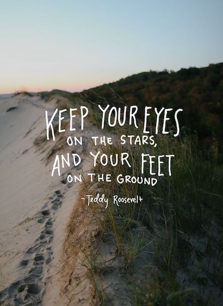 Eyes on the stars, feet on the ground inspirational quote by Teddy Roosevelt.
