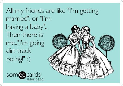 All my friends are like 'I'm getting married'..or 'I'm having a baby'.. Then there is me..'I'm going dirt track racing!' :).