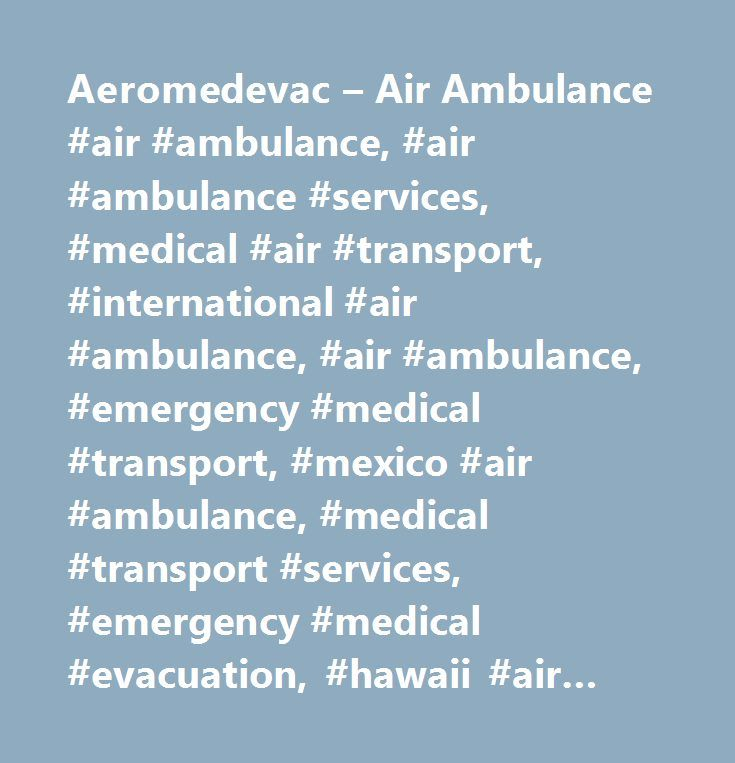 Aeromedevac – Air Ambulance #air #ambulance, #air #ambulance #services, #medical #air #transport, #international #air #ambulance, #air #ambulance, #emergency #medical #transport, #mexico #air #ambulance, #medical #transport #services, #emergency #medical #evacuation, #hawaii #air #ambulance http://uganda.remmont.com/aeromedevac-air-ambulance-air-ambulance-air-ambulance-services-medical-air-transport-international-air-ambulance-air-ambulance-emergency-medical-transport-mexico-air-ambulan/  #…