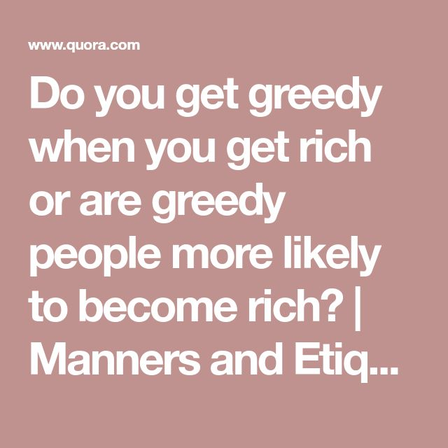 Do you get greedy when you get rich or are greedy people more likely to become rich? | Manners and Etiquette