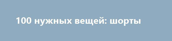 100 нужных вещей: шорты http://fashion-centr.ru/2016/07/14/100-%d0%bd%d1%83%d0%b6%d0%bd%d1%8b%d1%85-%d0%b2%d0%b5%d1%89%d0%b5%d0%b9-%d1%88%d0%be%d1%80%d1%82%d1%8b/  14.07.2016   Шорты — вещь весьма неоднозначная. Пока одни не представляют без них свой летний (а иногда осенний и даже зимний!) гардероб, другие до сих пор относятся к ним весьма скептически. Мы не станем ни с кем спорить, а просто покажем, кому, как и куда можно носить шорты.          Сегодня шорты можно носить в любое время…