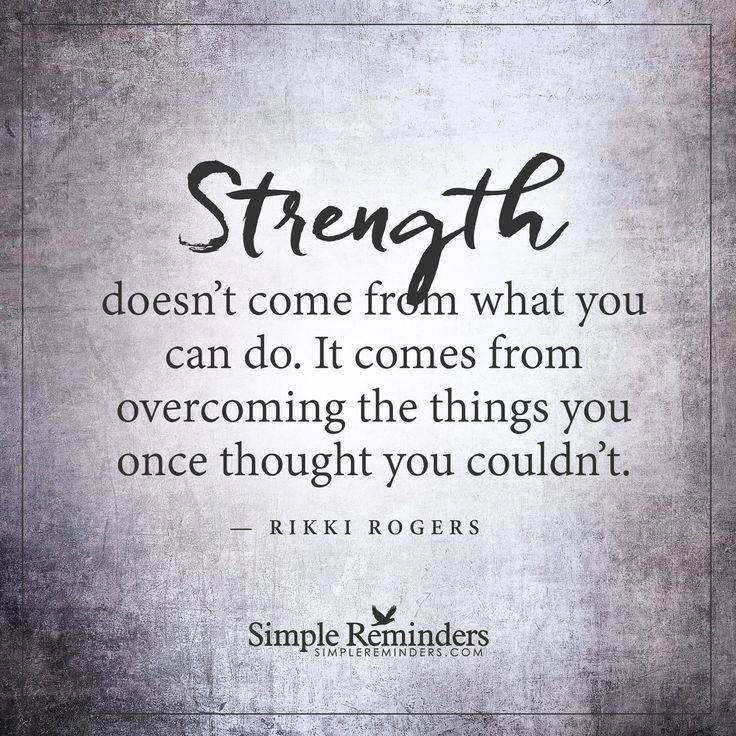 Overcoming things Strength doesn't come from what you can do. It comes from overcoming the things you once thought you couldn't. — Rikki Rogers