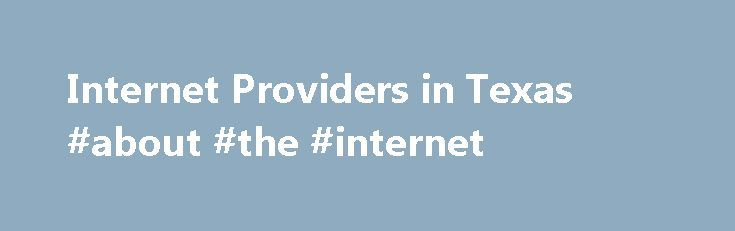 Internet Providers in Texas #about #the #internet http://internet.remmont.com/internet-providers-in-texas-about-the-internet/  High Speed Internet Providers Open Up the World to Texas Customers The Internet is rapidly becoming an essential element of our daily lives. It enables organizations to accept bank card payments or quickly check to see if a product is provided by the producer. It also allows students to research schoolwork and reports. Some people […]