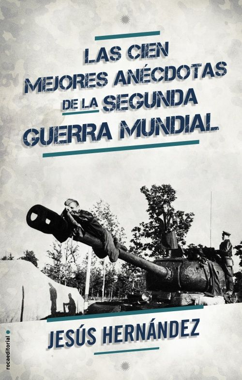 LAS CIEN MEJORES ANECDOTAS DE LA SEGUNDA GUERRA MUNDIAL. Jesús Hernández. Roca Editorial, 2015.Tapa blanda con solapas.416 páginas.
