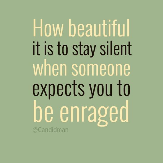 How beautiful it is to stay silent when someone expects you to be enraged.