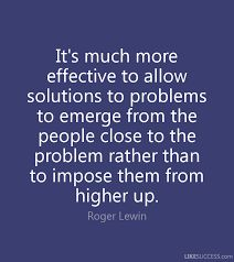 Image result for It's much more effective to allow solutions to problems to emerge from the people close to the problem rather than to impose them from higher up.