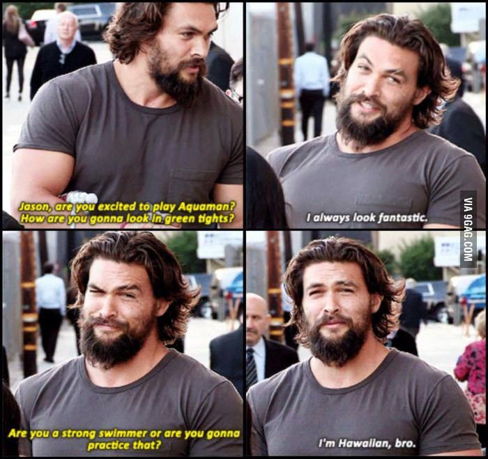 Jason Momoa, ladies and gentleman. Now I know he's gonna nail the Aquaman role... - 9GAG