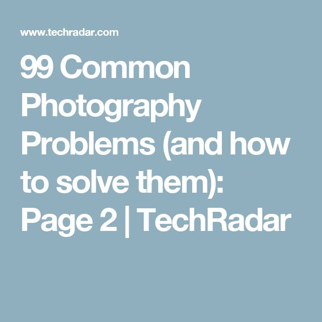 99 Common Photography Problems (and how to solve them): Page 2 | TechRadar
